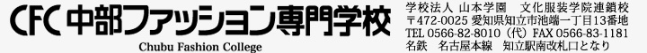 中部ファッション専門学校 学校法人 山本学園 文化服装学院連鎖校 〒472-0025 愛知県知立市池端一丁目13番地 TEL 0566-82-8010(代)FAX 0566-83-1181 名鉄 名古屋本線 知立駅下車 1分